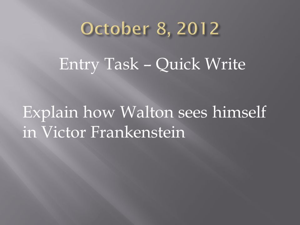 Entry Task – Quick Write Explain how Walton sees himself in Victor Frankenstein