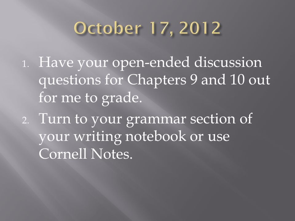 1. Have your open-ended discussion questions for Chapters 9 and 10 out for me to grade.