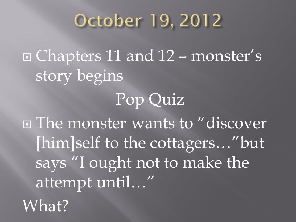  Chapters 11 and 12 – monster's story begins Pop Quiz  The monster wants to discover [him]self to the cottagers… but says I ought not to make the attempt until… What
