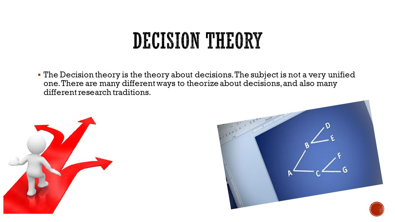  The Decision theory is the theory about decisions. The subject is not a very unified one. There are many different ways to theorize about decisions,