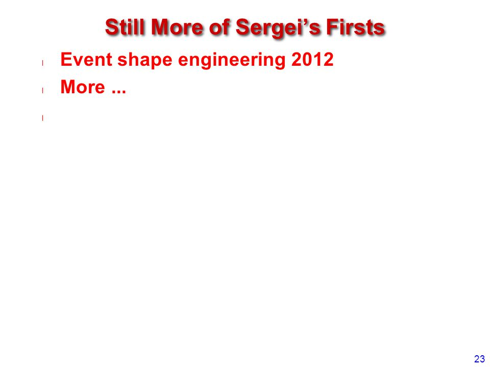 Still More of Sergei's Firsts Event shape engineering 2012 More... 23