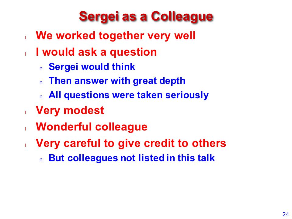 Sergei as a Colleague We worked together very well I would ask a question Sergei would think Then answer with great depth All questions were taken seriously Very modest Wonderful colleague Very careful to give credit to others But colleagues not listed in this talk 24