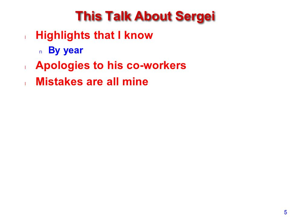 This Talk About Sergei Highlights that I know By year Apologies to his co-workers Mistakes are all mine 5