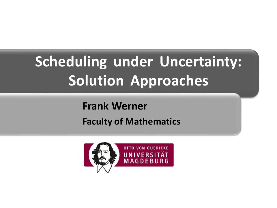 Scheduling under Uncertainty: Solution Approaches Frank Werner Faculty of Mathematics