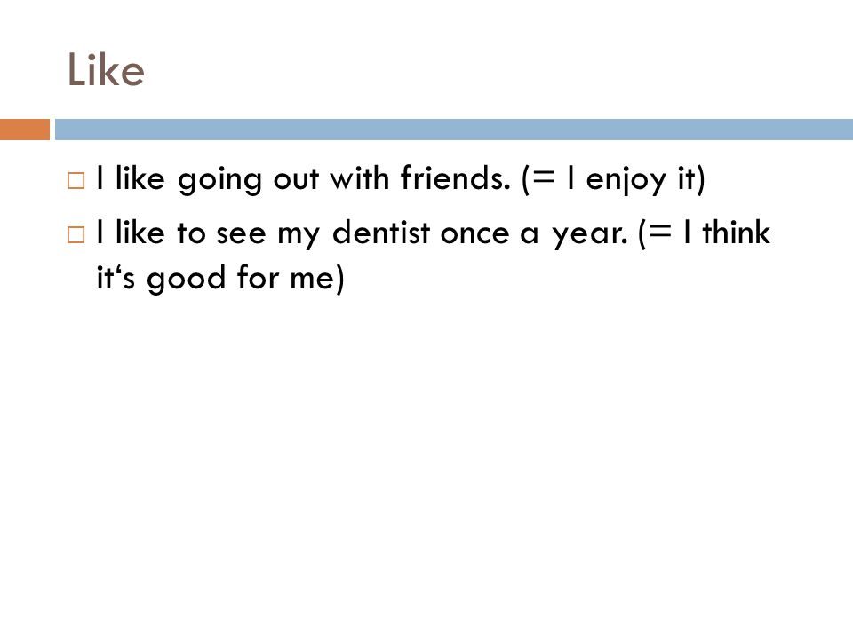 Like  I like going out with friends. (= I enjoy it)  I like to see my dentist once a year.
