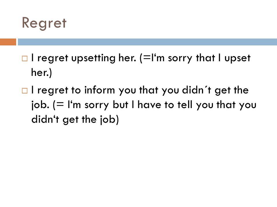 Regret  I regret upsetting her.