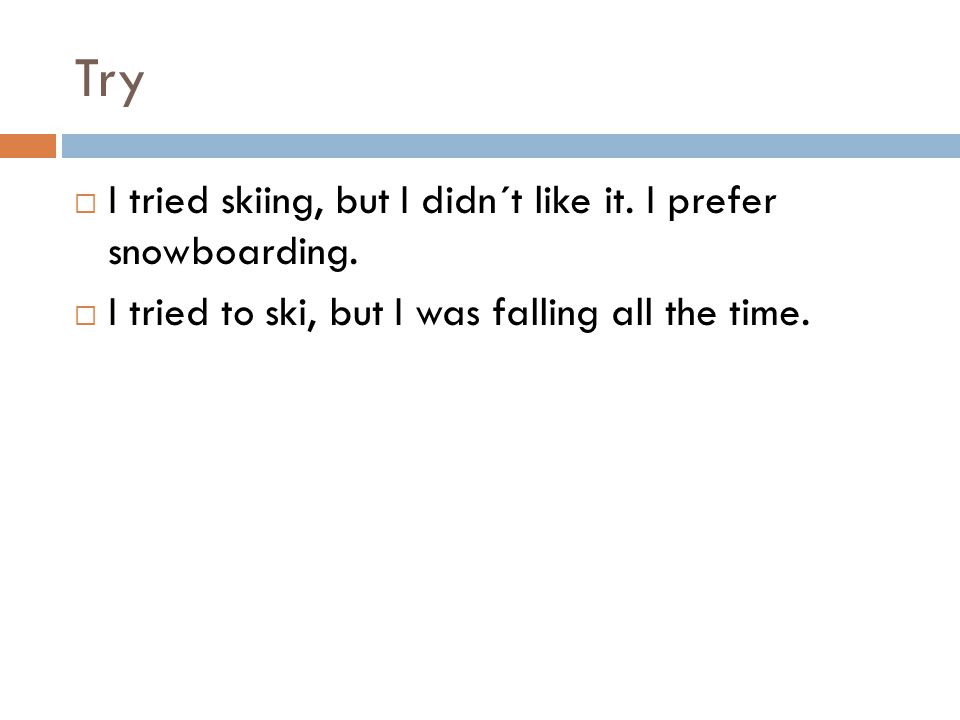 Try  I tried skiing, but I didn´t like it. I prefer snowboarding.