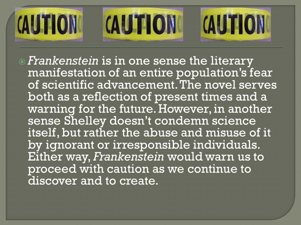  Frankenstein is in one sense the literary manifestation of an entire population's fear of scientific advancement.