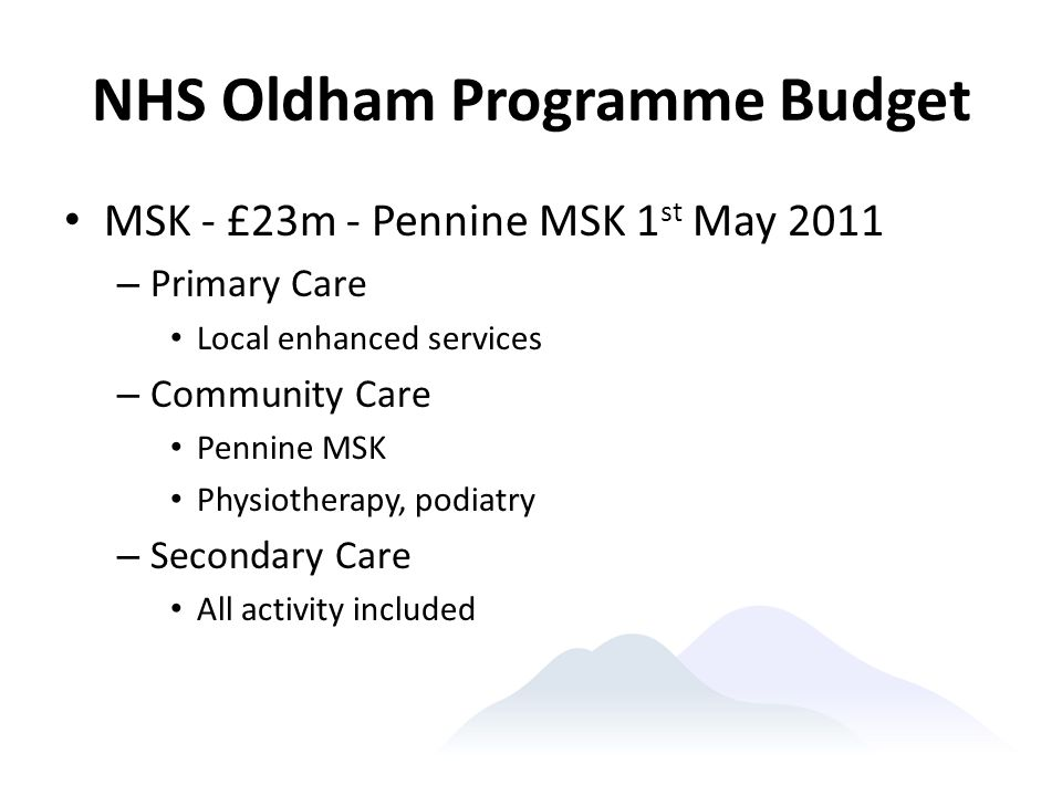 NHS Oldham Programme Budget MSK - £23m - Pennine MSK 1 st May 2011 – Primary Care Local enhanced services – Community Care Pennine MSK Physiotherapy,