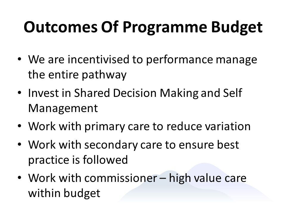 Outcomes Of Programme Budget We are incentivised to performance manage the entire pathway Invest in Shared Decision Making and Self Management Work wi