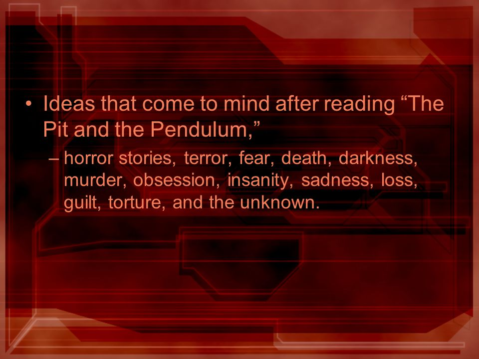 Ideas that come to mind after reading The Pit and the Pendulum, –horror stories, terror, fear, death, darkness, murder, obsession, insanity, sadness, loss, guilt, torture, and the unknown.