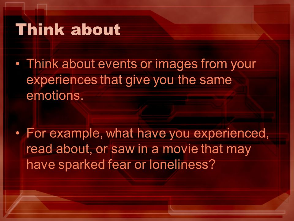 Think about Think about events or images from your experiences that give you the same emotions.