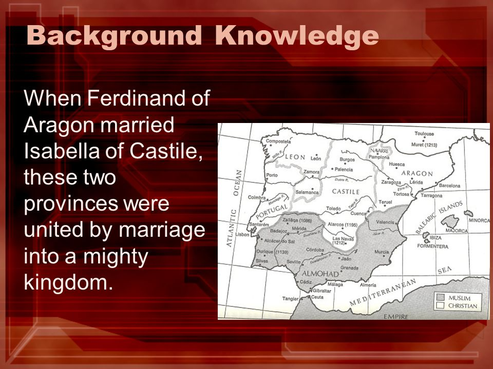 Background Knowledge When Ferdinand of Aragon married Isabella of Castile, these two provinces were united by marriage into a mighty kingdom.