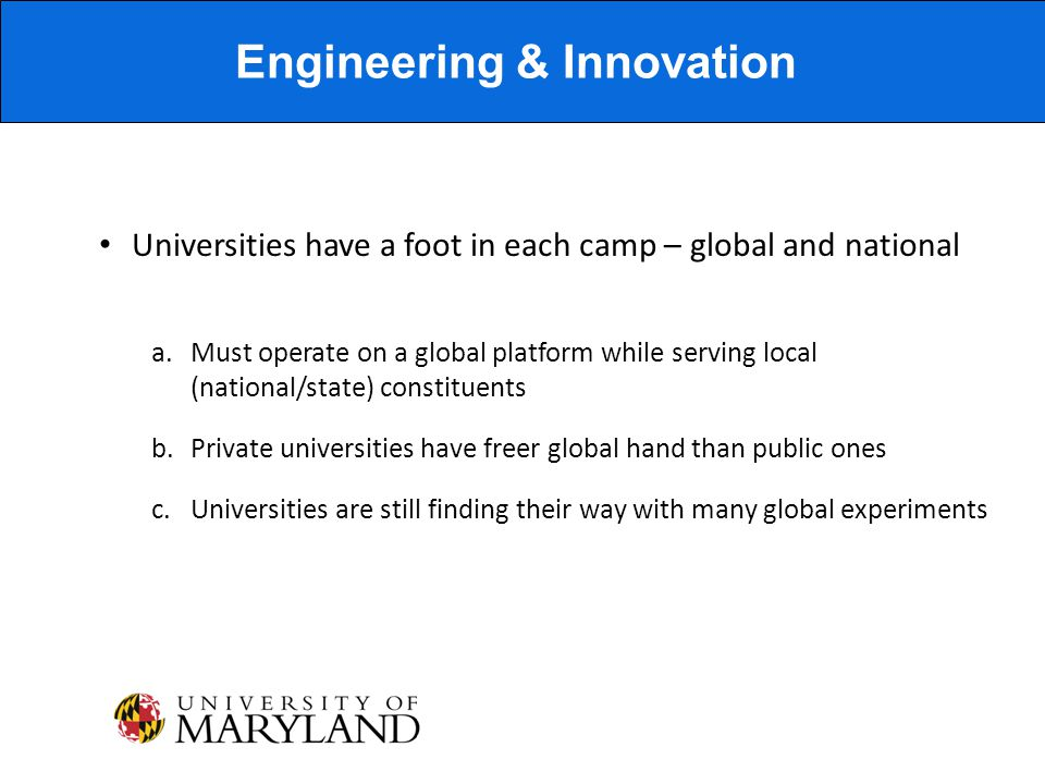 Universities have a foot in each camp – global and national a.Must operate on a global platform while serving local (national/state) constituents b.Private universities have freer global hand than public ones c.Universities are still finding their way with many global experiments Engineering & Innovation
