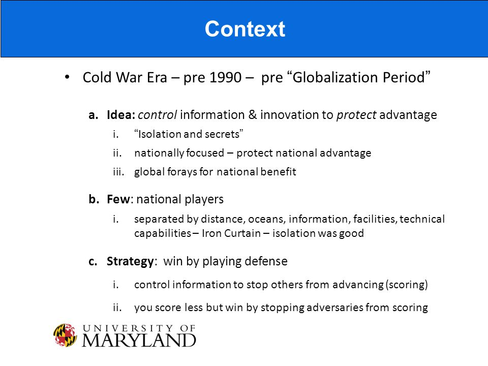 Cold War Era – pre 1990 – pre Globalization Period a.Idea: control information & innovation to protect advantage i. Isolation and secrets ii.nationally focused – protect national advantage iii.global forays for national benefit b.Few: national players i.separated by distance, oceans, information, facilities, technical capabilities – Iron Curtain – isolation was good c.Strategy: win by playing defense i.control information to stop others from advancing (scoring) ii.you score less but win by stopping adversaries from scoring Context
