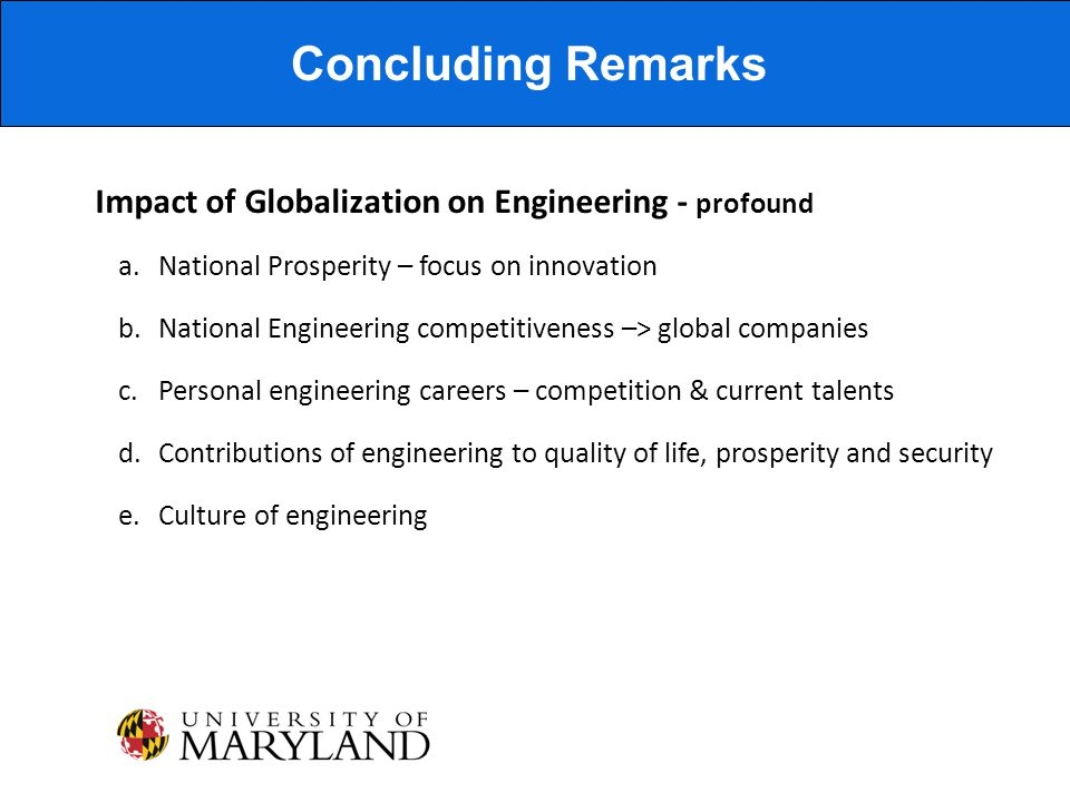 Impact of Globalization on Engineering - profound Concluding Remarks a.National Prosperity – focus on innovation b.National Engineering competitiveness –> global companies c.Personal engineering careers – competition & current talents d.Contributions of engineering to quality of life, prosperity and security e.Culture of engineering