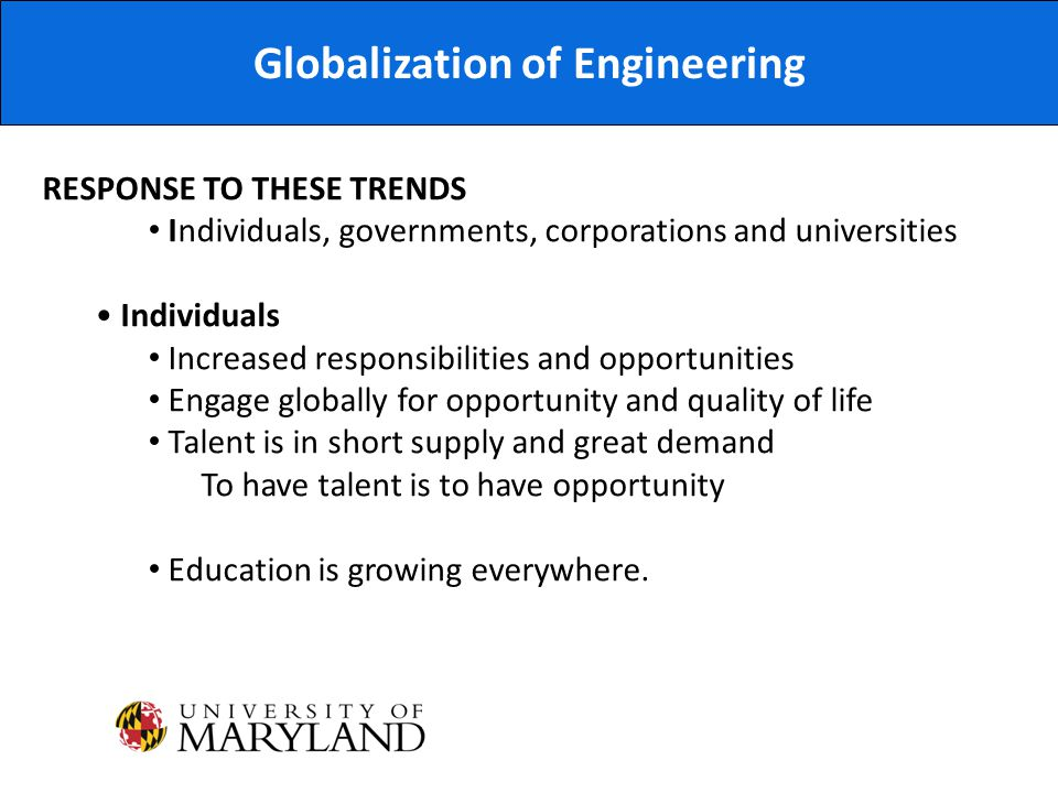 Globalization of Engineering RESPONSE TO THESE TRENDS Individuals, governments, corporations and universities Individuals Increased responsibilities and opportunities Engage globally for opportunity and quality of life Talent is in short supply and great demand To have talent is to have opportunity Education is growing everywhere.