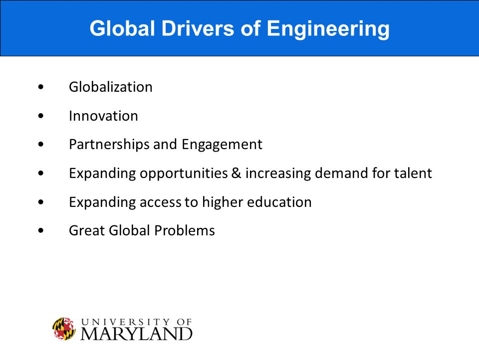 Globalization Innovation Partnerships and Engagement Expanding opportunities & increasing demand for talent Expanding access to higher education Great Global Problems Global Drivers of Engineering