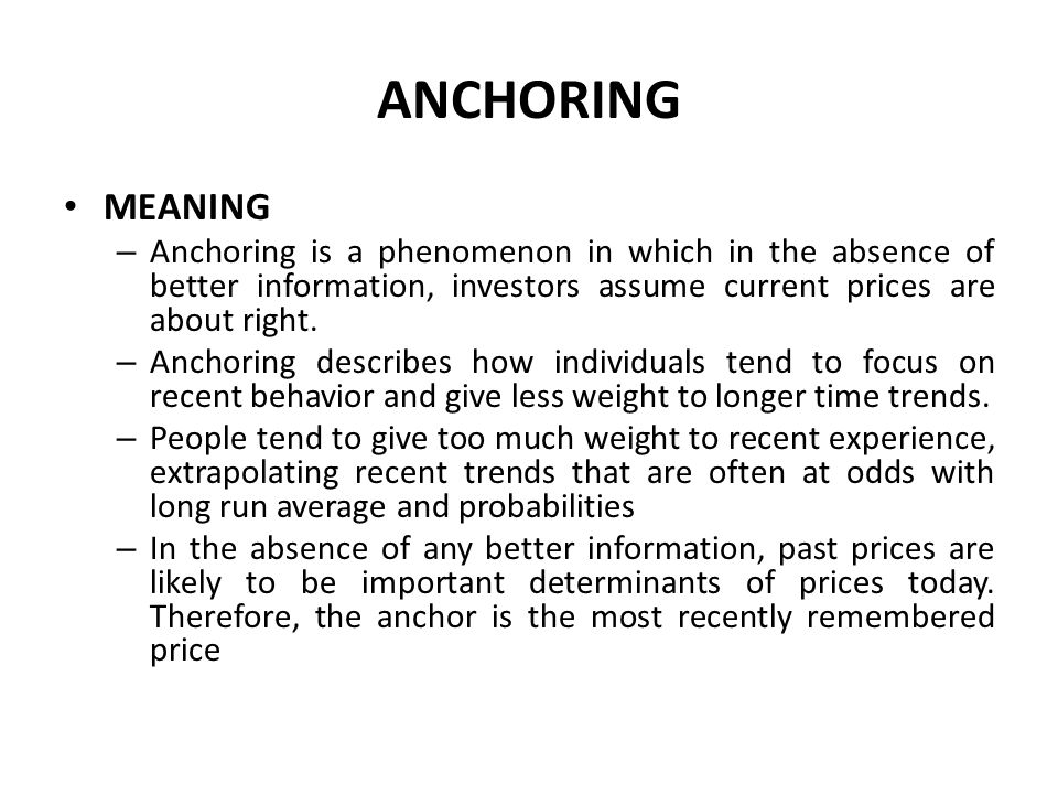 ANCHORING MEANING – Anchoring is a phenomenon in which in the absence of better information, investors assume current prices are about right.