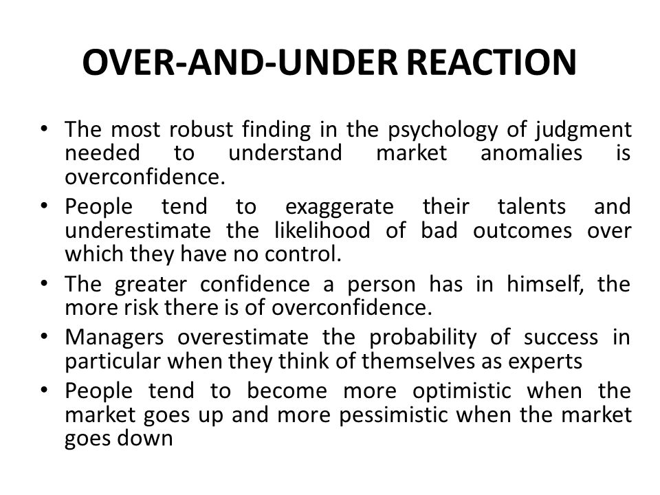 OVER-AND-UNDER REACTION The most robust finding in the psychology of judgment needed to understand market anomalies is overconfidence.