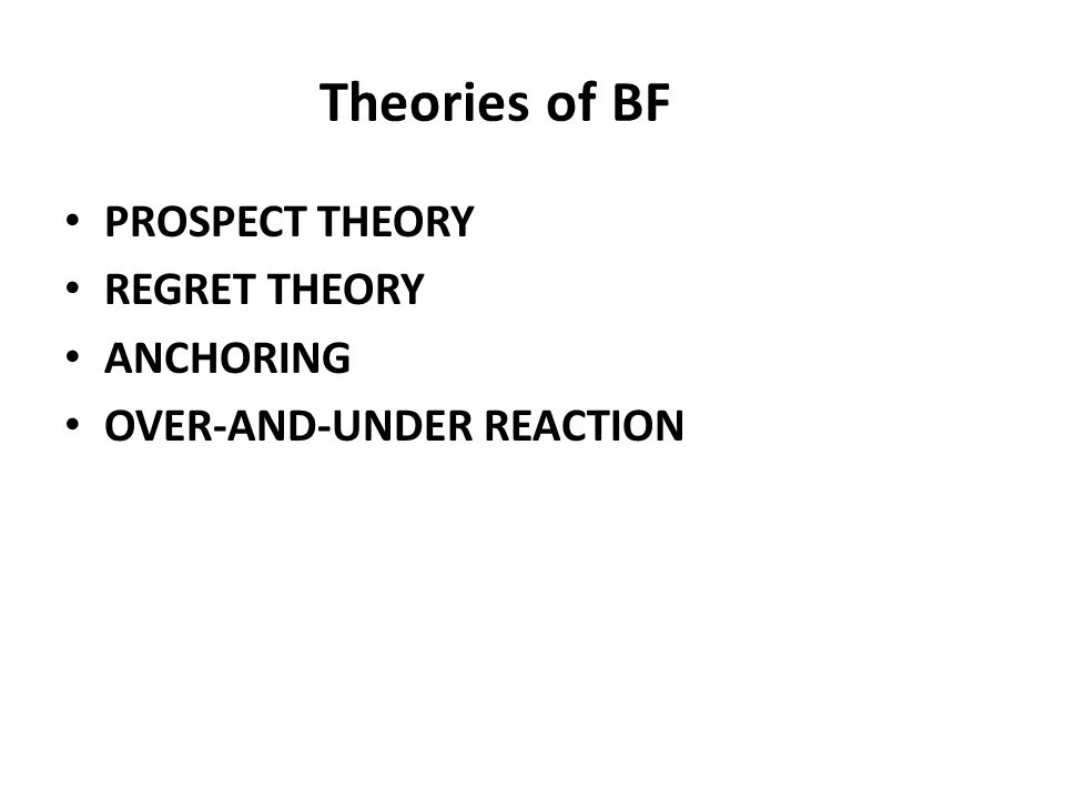 Theories of BF PROSPECT THEORY REGRET THEORY ANCHORING OVER-AND-UNDER REACTION