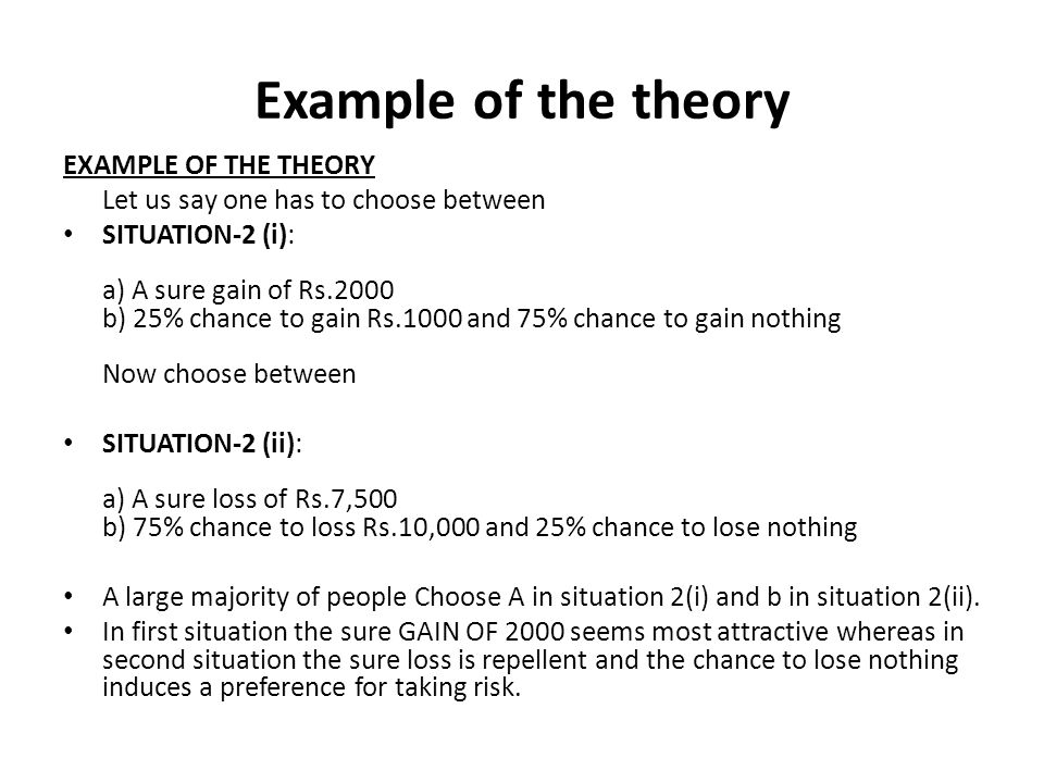 Example of the theory EXAMPLE OF THE THEORY Let us say one has to choose between SITUATION-2 (i): a) A sure gain of Rs.2000 b) 25% chance to gain Rs.1000 and 75% chance to gain nothing Now choose between SITUATION-2 (ii): a) A sure loss of Rs.7,500 b) 75% chance to loss Rs.10,000 and 25% chance to lose nothing A large majority of people Choose A in situation 2(i) and b in situation 2(ii).