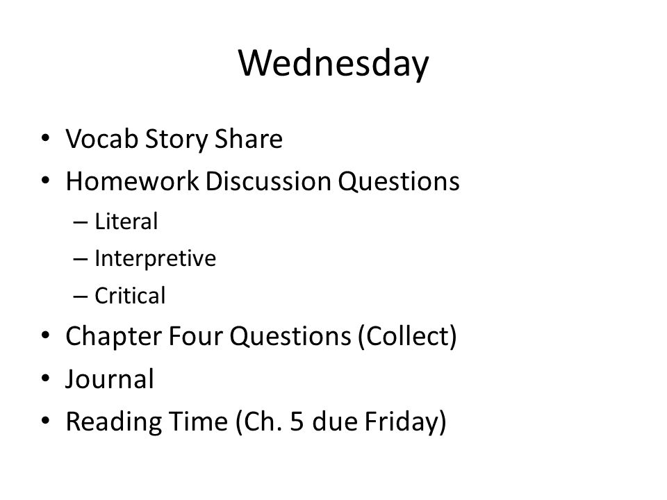 Wednesday Vocab Story Share Homework Discussion Questions – Literal – Interpretive – Critical Chapter Four Questions (Collect) Journal Reading Time (Ch.