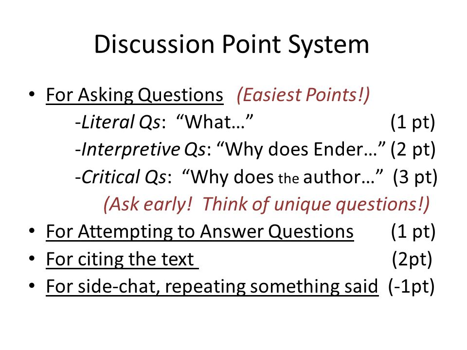 Discussion Point System For Asking Questions (Easiest Points!) -Literal Qs: What… (1 pt) -Interpretive Qs: Why does Ender… (2 pt) -Critical Qs: Why does the author… (3 pt) (Ask early.