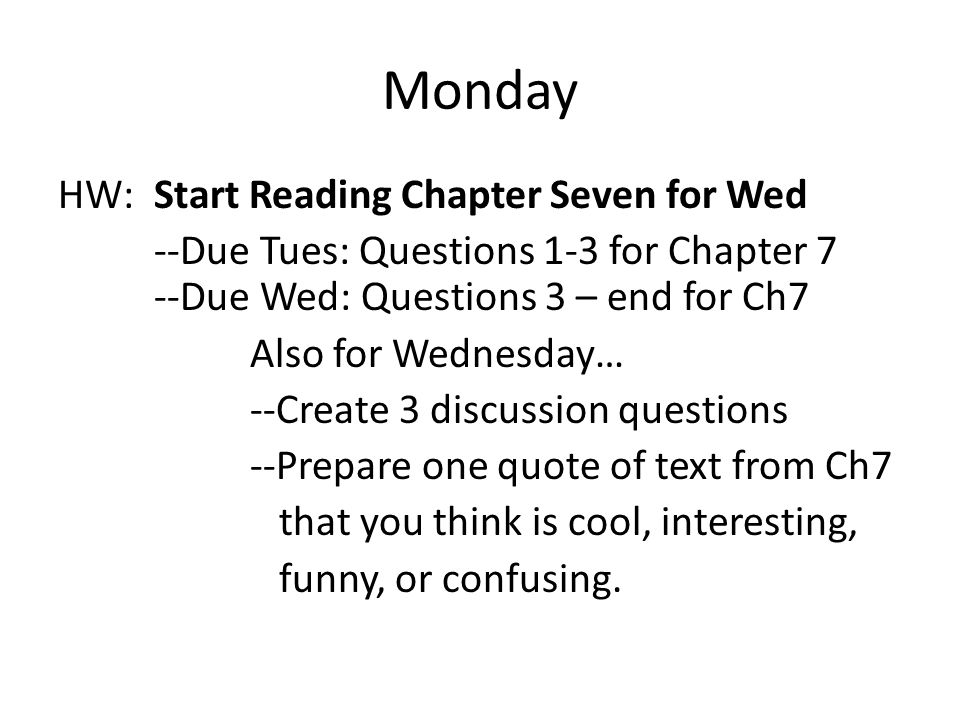 Monday HW: Start Reading Chapter Seven for Wed --Due Tues: Questions 1-3 for Chapter 7 --Due Wed: Questions 3 – end for Ch7 Also for Wednesday… --Create 3 discussion questions --Prepare one quote of text from Ch7 that you think is cool, interesting, funny, or confusing.