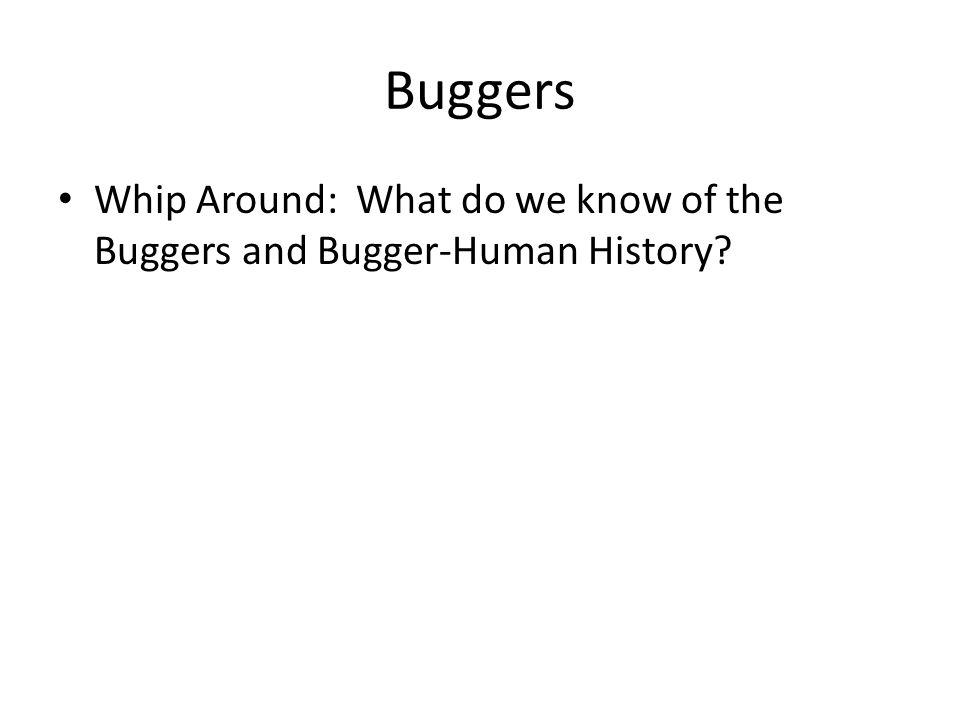 Buggers Whip Around: What do we know of the Buggers and Bugger-Human History