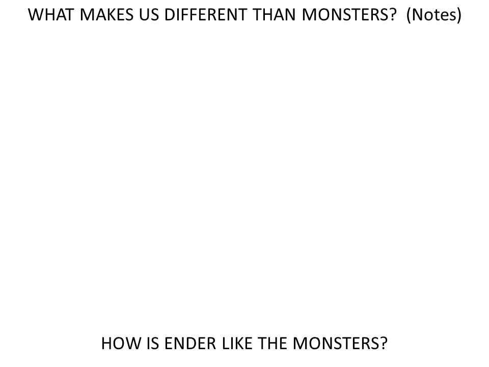 WHAT MAKES US DIFFERENT THAN MONSTERS (Notes) HOW IS ENDER LIKE THE MONSTERS