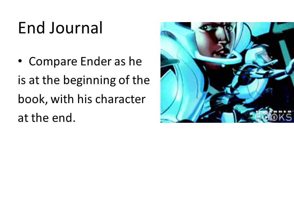 End Journal Compare Ender as he is at the beginning of the book, with his character at the end.