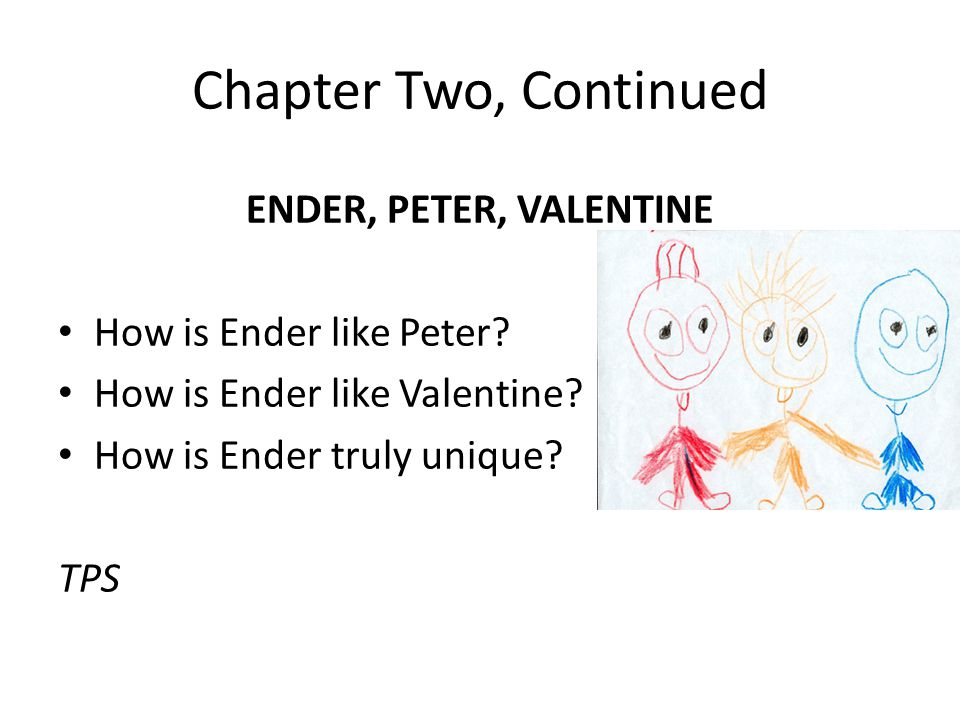 Chapter Two, Continued ENDER, PETER, VALENTINE How is Ender like Peter.