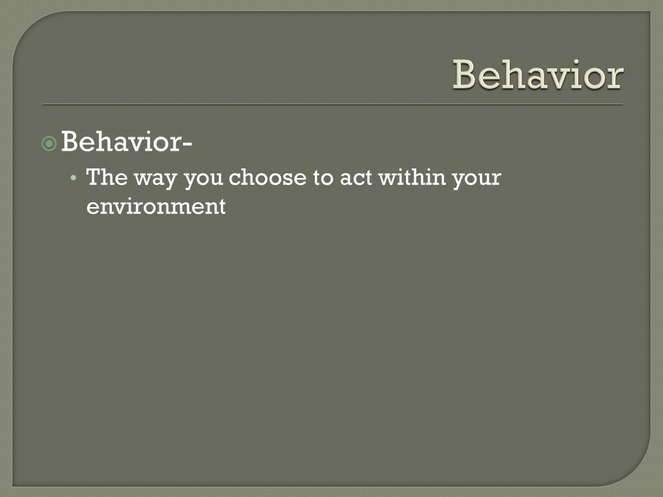  Behavior- The way you choose to act within your environment