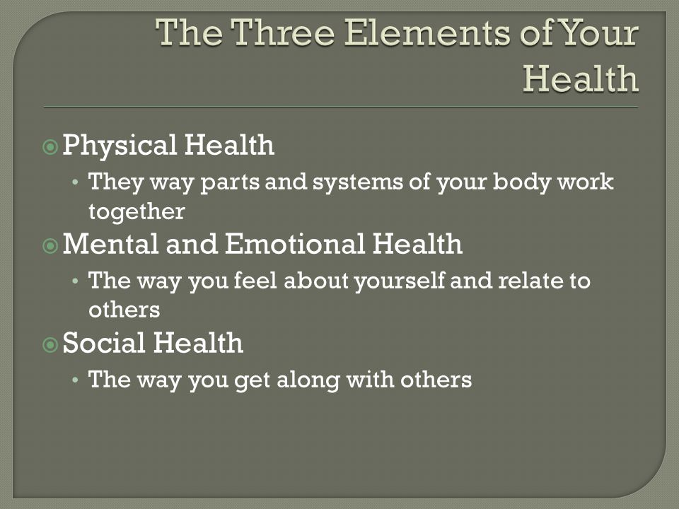  Physical Health They way parts and systems of your body work together  Mental and Emotional Health The way you feel about yourself and relate to ot