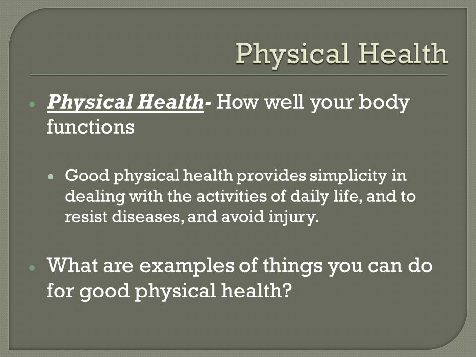  Physical Health- How well your body functions  Good physical health provides simplicity in dealing with the activities of daily life, and to resist diseases, and avoid injury.