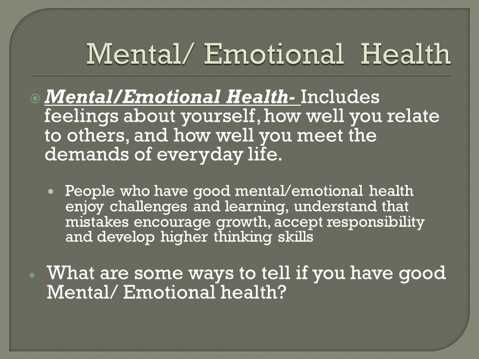  Mental/Emotional Health- Includes feelings about yourself, how well you relate to others, and how well you meet the demands of everyday life.