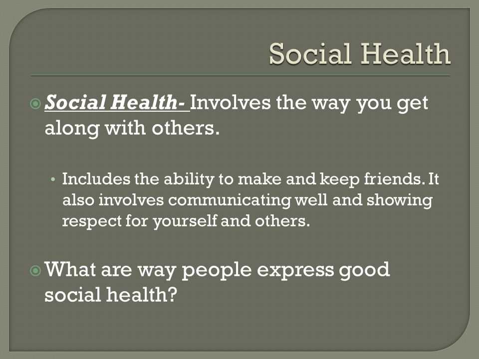 Social Health- Involves the way you get along with others.