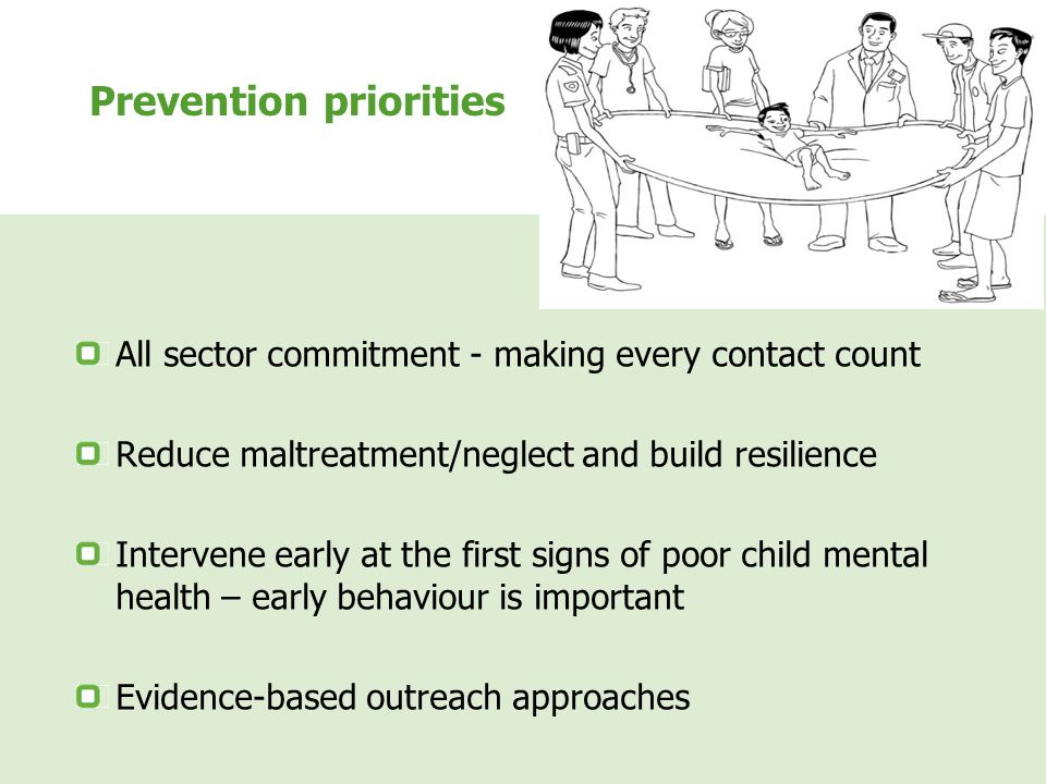 Prevention priorities All sector commitment - making every contact count Reduce maltreatment/neglect and build resilience Intervene early at the first signs of poor child mental health – early behaviour is important Evidence-based outreach approaches