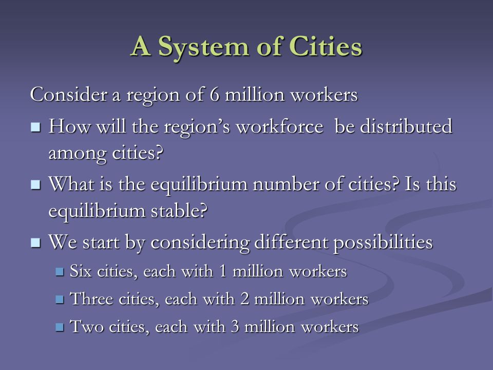 A System of Cities Consider a region of 6 million workers How will the region's workforce be distributed among cities? How will the region's workforce