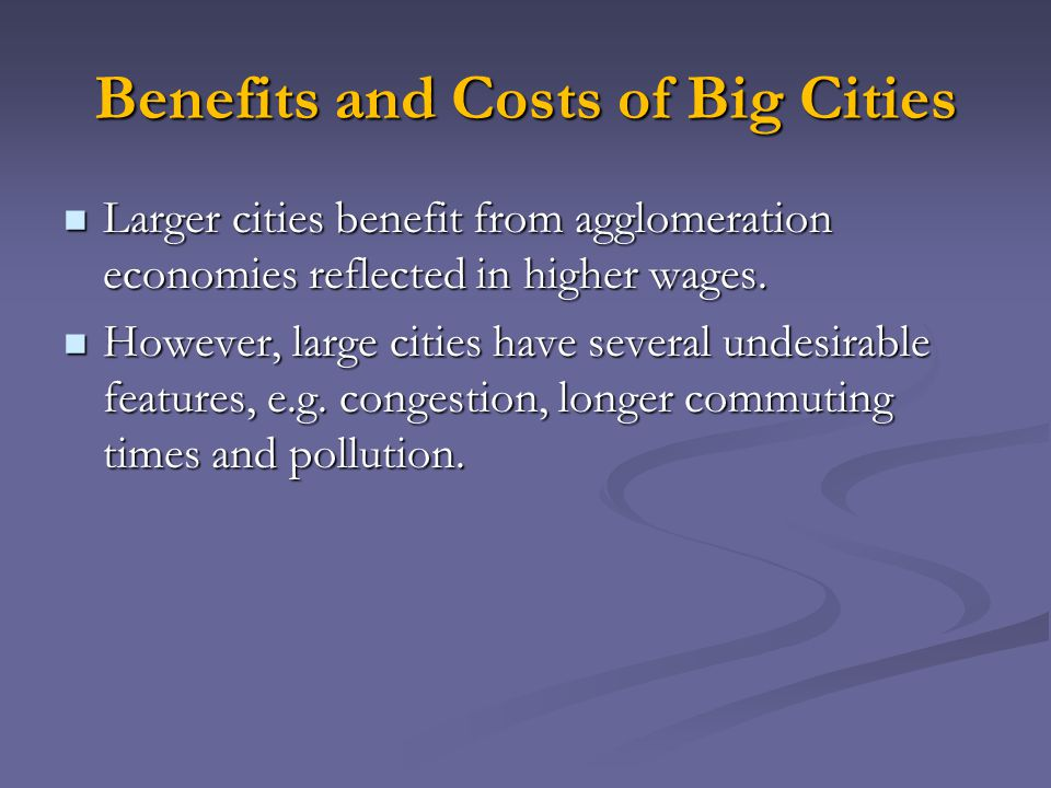 Benefits and Costs of Big Cities Larger cities benefit from agglomeration economies reflected in higher wages. Larger cities benefit from agglomeratio