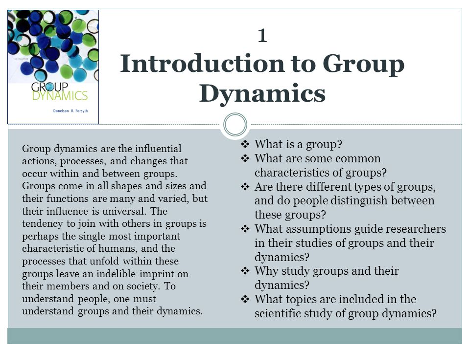 1 Introduction to Group Dynamics Group dynamics are the influential actions, processes, and changes that occur within and between groups. Groups come