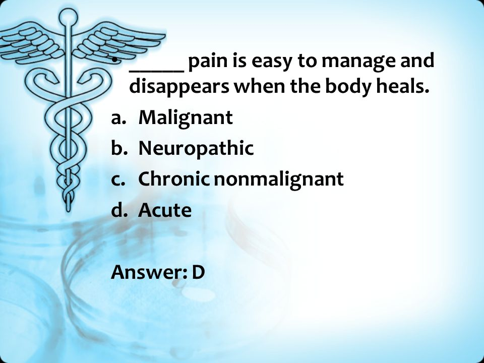 _____ pain is easy to manage and disappears when the body heals.