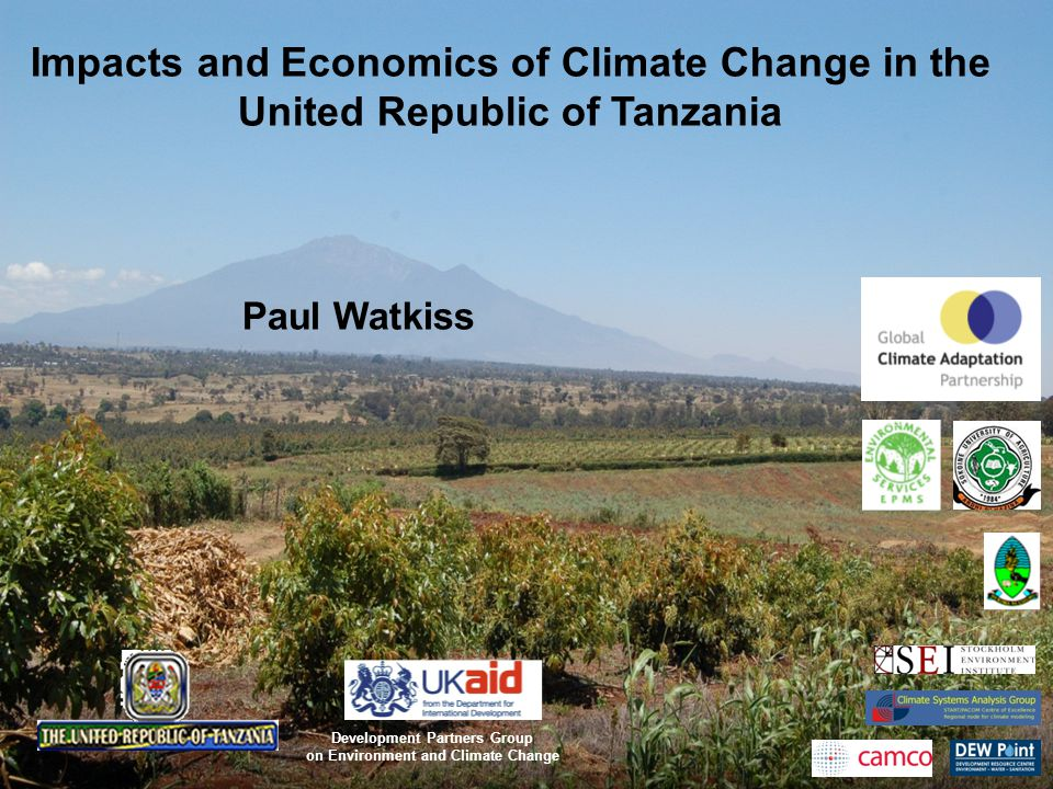 Impacts and Economics of Climate Change in the United Republic of Tanzania Paul Watkiss Development Partners Group on Environment and Climate Change