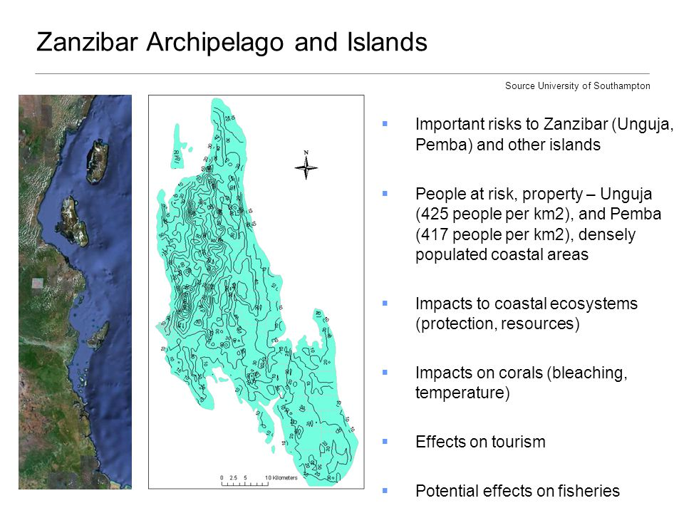 Zanzibar Archipelago and Islands  Important risks to Zanzibar (Unguja, Pemba) and other islands  People at risk, property – Unguja (425 people per km2), and Pemba (417 people per km2), densely populated coastal areas  Impacts to coastal ecosystems (protection, resources)  Impacts on corals (bleaching, temperature)  Effects on tourism  Potential effects on fisheries Source University of Southampton