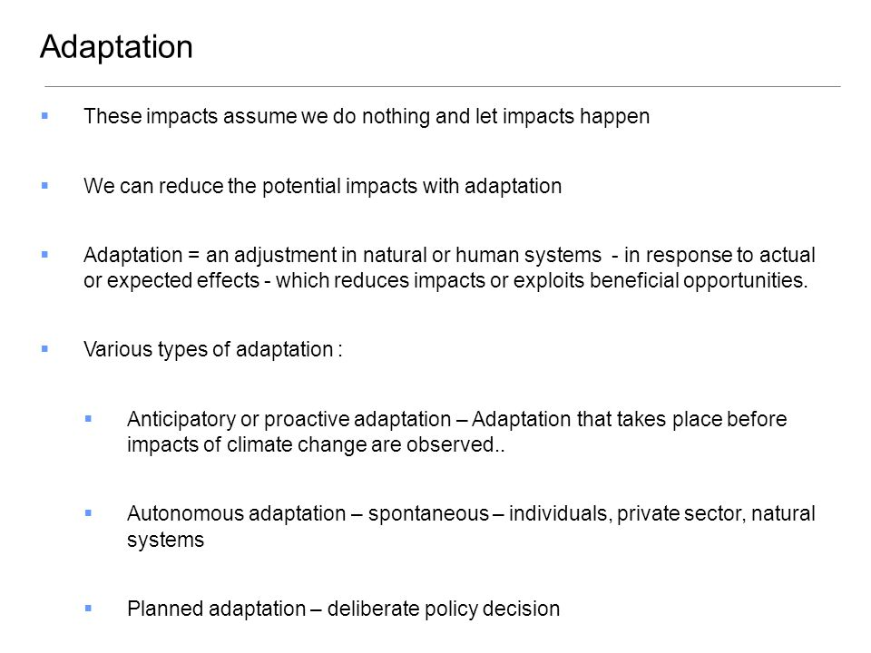  These impacts assume we do nothing and let impacts happen  We can reduce the potential impacts with adaptation  Adaptation = an adjustment in natural or human systems - in response to actual or expected effects - which reduces impacts or exploits beneficial opportunities.