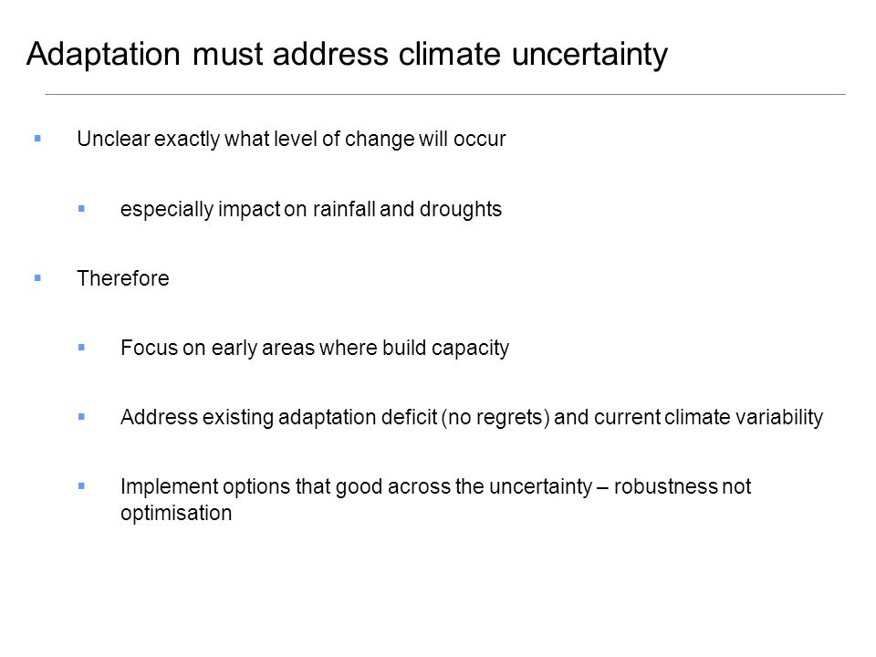  Unclear exactly what level of change will occur  especially impact on rainfall and droughts  Therefore  Focus on early areas where build capacity  Address existing adaptation deficit (no regrets) and current climate variability  Implement options that good across the uncertainty – robustness not optimisation Adaptation must address climate uncertainty
