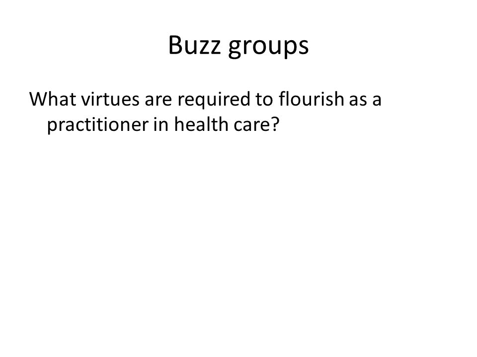 Buzz groups What virtues are required to flourish as a practitioner in health care?