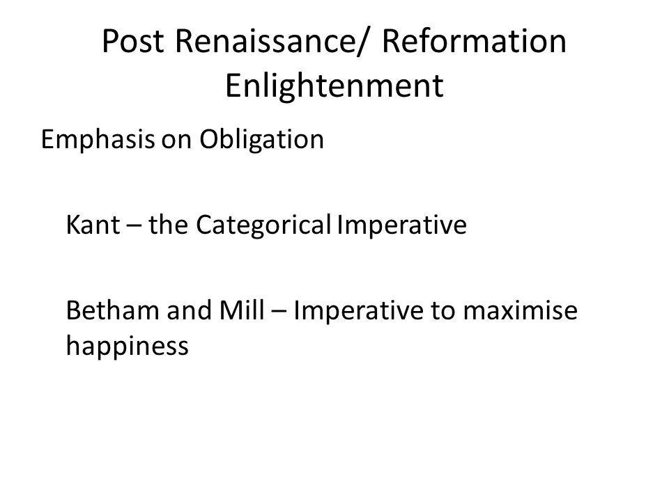 Post Renaissance/ Reformation Enlightenment Emphasis on Obligation Kant – the Categorical Imperative Betham and Mill – Imperative to maximise happiness