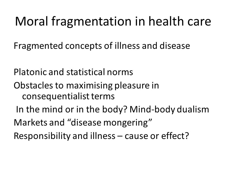 Moral fragmentation in health care Fragmented concepts of illness and disease Platonic and statistical norms Obstacles to maximising pleasure in consequentialist terms In the mind or in the body.